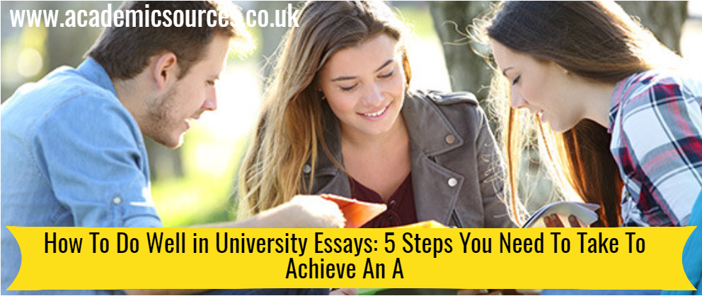 How To Do Well in University Essays: 5 Steps You Need To Take To Achieve An A